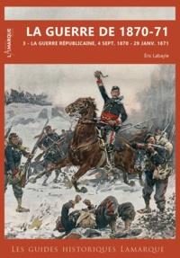 Eric Labayle - La guerre de 1870-71 - Tome 3, La guerre républicaine, 4 septembre 1870 - 29 janvier 1871.
