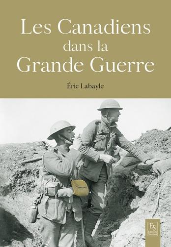 Eric Labayle - Les Canadiens dans la Grande Guerre - 1914-1918.