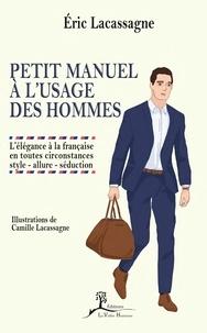 Eric Lacassagne - Petit manuel à l'usage des hommes - L'élégance à la française en toutes circonstances : style - allure - séduction.