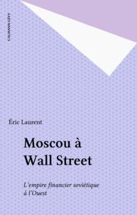 Eric Laurent - Moscou à Wall Street - L'empire financier soviétique à l'Ouest.
