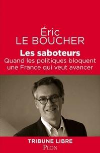 Eric Le Boucher - Les saboteurs - Quand les politiques bloquent une France qui veut avancer.