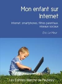 Eric le Meur - Mon enfant sur Internet - Internet, smartphones, filtres parentaux, réseaux sociaux.