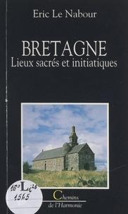 Eric Le Nabour et Monique Bichet - Bretagne - Lieux sacrés et initiatiques.