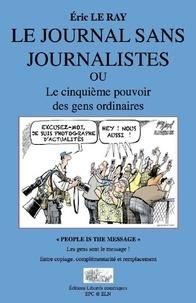 Eric Le Ray - Le journal sans journalistes - Le cinquième pouvoir des gens ordinaires.