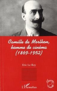 Eric Le Roy - Camille de Morlhon, homme de cinéma - 1869-1952.