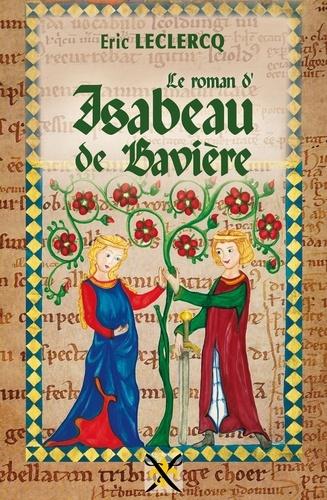 Eric Leclercq - Le roman d'Isabeau de Bavière.