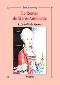 Eric Leclercq - Le roman de Marie-Antoinette Tome 1 : La belle de Vienne.
