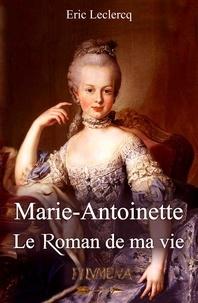 Eric Leclercq - Marie-Antoinette, le roman de ma vie.
