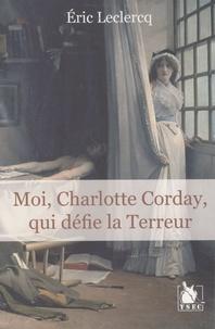 Eric Leclercq - Moi, Charlotte Corday, qui défie la Terreur.