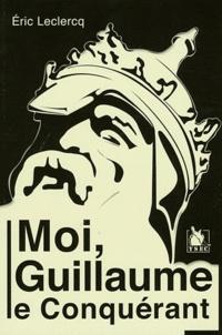 Eric Leclercq - Moi, Guillaume le Conquérant.