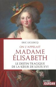 Eric Leclercq - On l'appelait Madame Elisabeth.