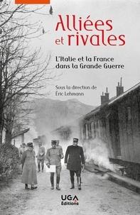 Eric Lehmann - Alliées et rivales - L'Italie et la France dans la Grande Guerre.