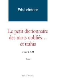 Eric Lehmann - Le petit dictionnaire des mots oubliés... et trahis - Tome 1 A-M.