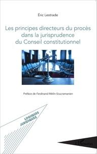 Les principes directeurs du procès dans la jurisprudence du Conseil constitutionnel - Eric Lestrade |