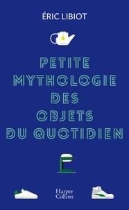 Eric Libiot - Petite mythologie des objets du quotidien.