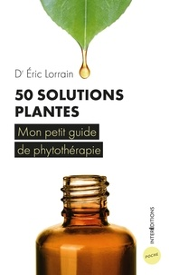 Eric Lorrain - 50 solutions plantes - Mon petit guide de phytothérapie.