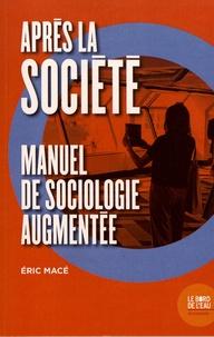 Eric Macé - Après la société - Manuel de sociologie augmentée.
