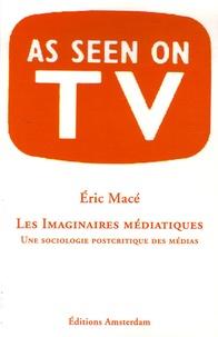 Eric Macé - Les Imaginaires médiatiques - Une sociologie postcritique des médias.