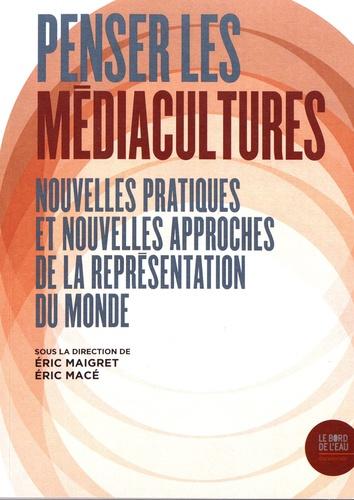 Eric Maigret et Eric Macé - Penser les médiacultures - Nouvelles pratiques et nouvelles approches de la représentation du monde.
