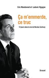 Eric Mandonnet et Ludovic Vigogne - Ca m'emmerde, ce truc - 14 jours dans la vie de Nicolas Sarkozy.