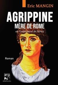 Eric Mangin - Agrippine, mère de Rome - Ou l'avènement de Néron.