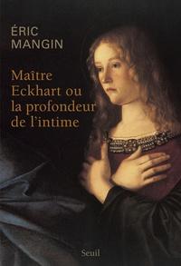 Eric Mangin - Maître Eckhart ou La Profondeur de l'intime.
