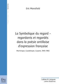 Eric Mansfield - La Symbolique du regard, regardants et regardés dans la poésie antillaise d'expression française - Martinique, Guadeloupe, Guyane, 1945-1982.