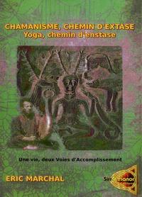 Eric Marchal - Chamanisme, chemin d'extase. Yoga, chemin d'extase - Une vie, deux voies d'accomplissement. Un pas vers le chamanisme à l'attention des Yogis et de tout un chacun.