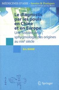 Eric Marié - Le diagnostic par les pouls en Chine et en Europe - Une histoire de la sphygmologie des origines au XVIIIe siècle.