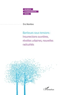 Eric Marlière - Banlieues sous tensions - Insurrections ouvrières, révoltes urbaines, nouvelles radicalités.