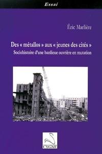"""Eric Marlière - Des """"métallos"""" aux """"jeunes des cités"""" - Sociohistoire d'une banlieue ouvrière en mutation."""