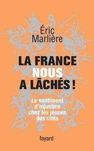 Eric Marlière - La France nous a lâchés! - Le sentiment d'injustice chez les jeunes des cités.