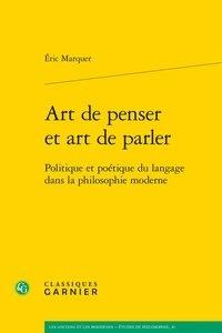 Eric Marquer - Art de penser et art de parler - Politique et poétique du langage dans la philosophie moderne.