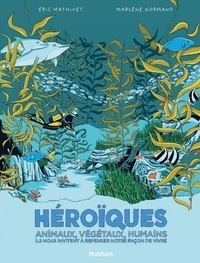 Eric Mathivet et Marlène Normand - Héroïques - Animaux, végétaux, humains, ils nous invitent à repenser notre façon de vivre.