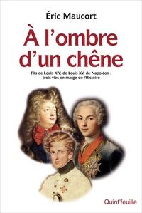 Eric Maucort - A l'ombre d'un chêne - Fils de Louis XIV, de Louis XV, de Napoléon: trois vies en marge de l'histoire.