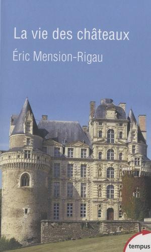 Eric Mension-Rigau - La vie des châteaux - Mise en valeur et exploitation des châteaux privés dans la France contemporaine. Stratégies d'adaptation et de reconversion.