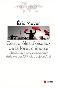Eric Meyer - Cent drôles d'oiseaux de la forêt chinoise - Chroniques pas si ordinaires de la vie des Chinois d'aujourd'hui.
