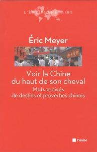 Eric Meyer - Voir la Chine du haut de son cheval - Mots croisés de destins et proverbes chinois.