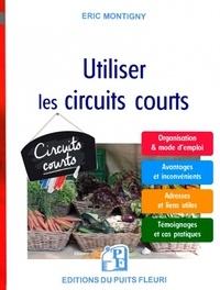 Eric Montigny - Utiliser les circuits courts - Guide pratique pour acheter et vendre des produits alimentaires par le biais des circuits courts et de la vente directe.