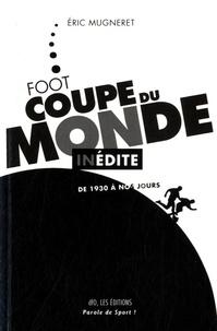 Eric Mugneret - Coupe du Monde de Foot Inédite - De 1930 à nos jours.