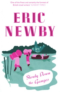 Eric Newby - Slowly Down the Ganges.