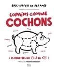Eric Ospital - Copains comme cochons - 70 recettes.