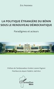 Eric Padonou - La politique étrangère du Bénin sous le renouveau démocratique - Paradigmes et acteurs.