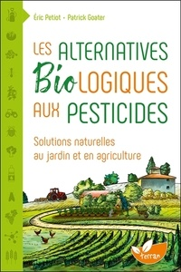Eric Petiot et Patrick Goater - Les alternatives biologiques aux pesticides - Solutions naturelles au jardin et en agriculture.