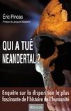 Eric Pincas - Qui a tué Neandertal ? - Enquête sur la disparition la plus fascinante de l'histoire de l'humanité.