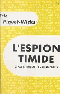 Eric Piquet-Wicks et Pierre Lazareff - L'espion timide - Le plus extravagant des agents secrets.