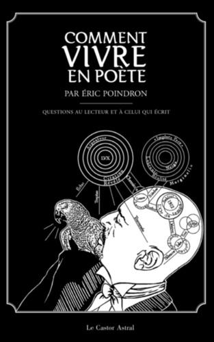 Comment vivre en poète. 300 questions au lecteur et à celui qui écrit