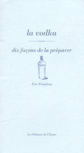 Eric Poindron - La vodka - Dix façons de la préparer.
