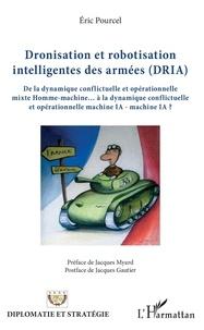 Eric Pourcel - Dronisation et robotisation intelligentes des armées (DRIA) - De la dynamique conflictuelle et opérationnelle mixte Homme-machine... à la dynamique conflictuelle et opérationnelle machine IA - machine IA ?.