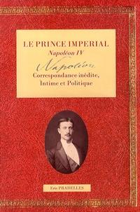 Eric Pradelles - Le Prince Impérial Napoléon IV - Tome 1, Correspondance intime & politique.